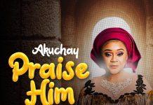 Music Video: PRAISE HIM by Akuchay